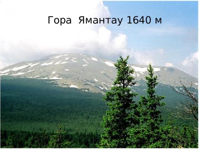 Гора Ямантау 1640 м Вопрос № 6 Наивысшая точка Уральских гор на территории Башкортостана