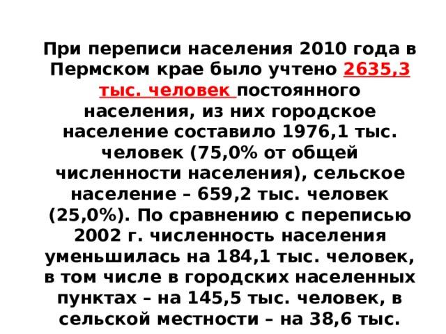 При переписи населения 2010 года в Пермском крае было учтено 2635,3 тыс. человек постоянного населения, из них городское население составило 1976,1 тыс. человек (75,0% от общей численности населения), сельское население – 659,2 тыс. человек (25,0%). По сравнению с переписью 2002 г. численность населения уменьшилась на 184,1 тыс. человек, в том числе в городских населенных пунктах – на 145,5 тыс. человек, в сельской местности – на 38,6 тыс. человек.