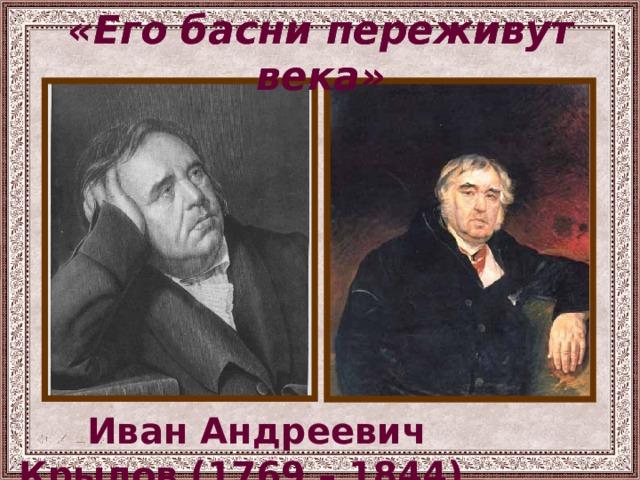 «Его басни переживут века» «Его басни переживут века»  Иван Андреевич Крылов (1769 – 1844)