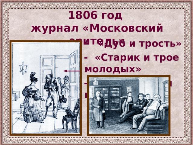 1806 год  журнал «Московский зритель»  - «Дуб и трость»  - «Старик и трое молодых»  - «Разборчивая невеста»