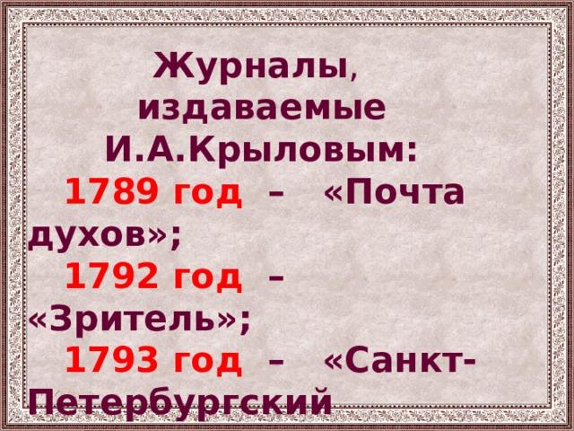 Журналы , издаваемые И.А.Крыловым:  1789 год – «Почта духов»;  1792 год – «Зритель»;  1793 год – «Санкт-Петербургский  Меркурий».