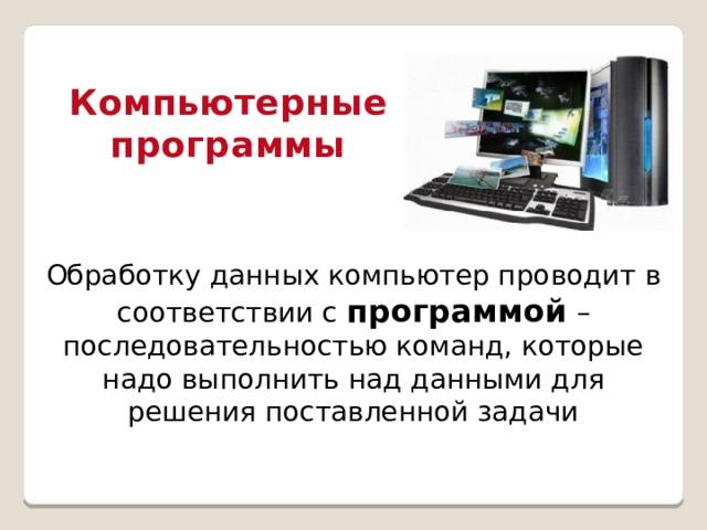 Компьютерные программы Обработку данных компьютер проводит в соответствии с программой – последовательностью команд, которые надо выполнить над данными для решения поставленной задачи