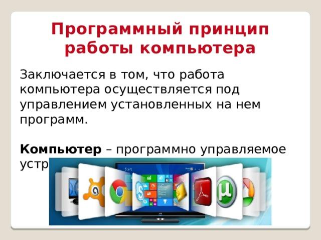 Программный принцип работы компьютера Заключается в том, что работа компьютера осуществляется под управлением установленных на нем программ. Компьютер – программно управляемое устройство