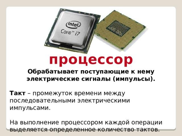процессор Обрабатывает поступающие к нему электрические сигналы (импульсы).  Такт – промежуток времени между последовательными электрическими импульсами. На выполнение процессором каждой операции выделяется определенное количество тактов.