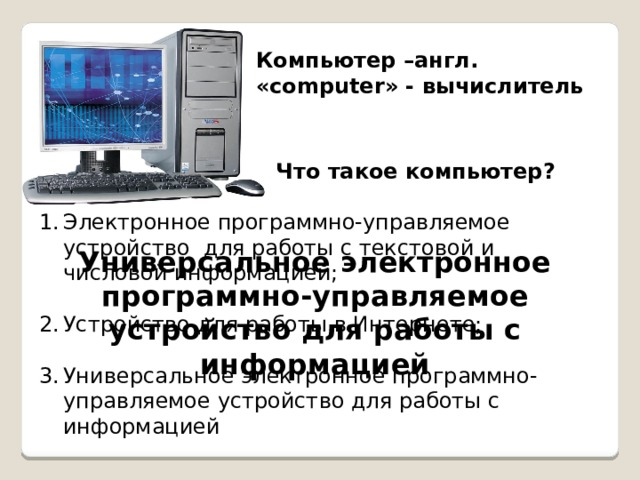 Компьютер –англ. «computer» - вычислитель Что такое компьютер? Электронное программно-управляемое устройство для работы с текстовой и числовой информацией; Устройство для работы в Интернете; Универсальное электронное программно-управляемое устройство для работы с информацией Универсальное электронное программно-управляемое устройство для работы с информацией