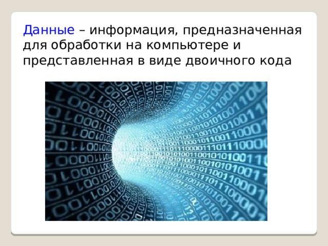 Данные – информация, предназначенная для обработки на компьютере и представленная в виде двоичного кода