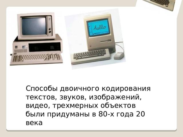Способы двоичного кодирования текстов, звуков, изображений, видео, трехмерных объектов были придуманы в 80-х года 20 века
