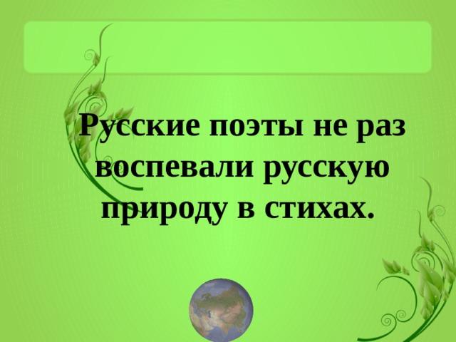 Русские поэты не раз воспевали русскую природу в стихах.