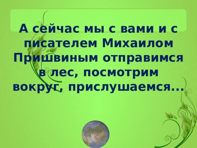А сейчас мы с вами и с писателем Михаилом Пришвиным отправимся в лес, посмотрим вокруг, прислушаемся...