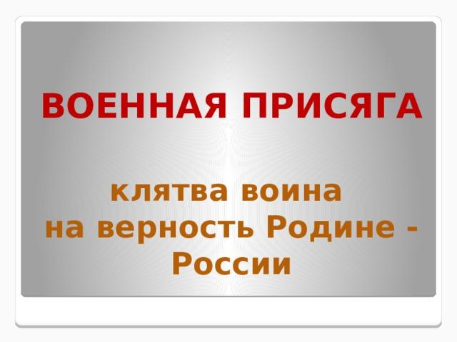 ВОЕННАЯ ПРИСЯГА   клятва воина  на верность Родине - России