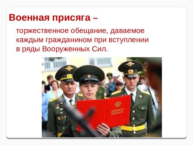 Военная присяга –  торжественное обещание, даваемое каждым гражданином при вступлении в ряды Вооруженных Сил.