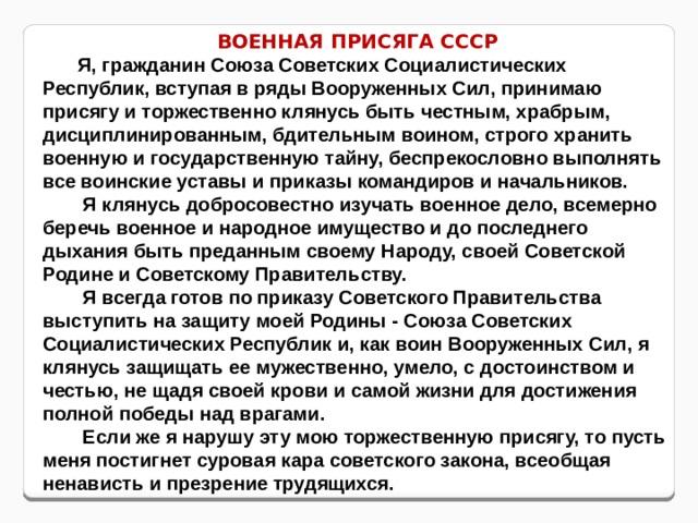 ВОЕННАЯ ПРИСЯГА СССР  Я, гражданин Союза Советских Социалистических Республик, вступая в ряды Вооруженных Сил, принимаю присягу и торжественно клянусь быть честным, храбрым, дисциплинированным, бдительным воином, строго хранить военную и государственную тайну, беспрекословно выполнять все воинские уставы и приказы командиров и начальников.    Я клянусь добросовестно изучать военное дело, всемерно беречь военное и народное имущество и до последнего дыхания быть преданным своему Народу, своей Советской Родине и Советскому Правительству.    Я всегда готов по приказу Советского Правительства выступить на защиту моей Родины - Союза Советских Социалистических Республик и, как воин Вооруженных Сил, я клянусь защищать ее мужественно, умело, с достоинством и честью, не щадя своей крови и самой жизни для достижения полной победы над врагами.    Если же я нарушу эту мою торжественную присягу, то пусть меня постигнет суровая кара советского закона, всеобщая ненависть и презрение трудящихся.
