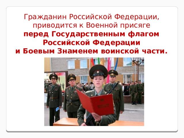 Гражданин Российской Федерации, приводится к Военной присяге перед Государственным флагом Российской Федерации и Боевым Знаменем воинской части.