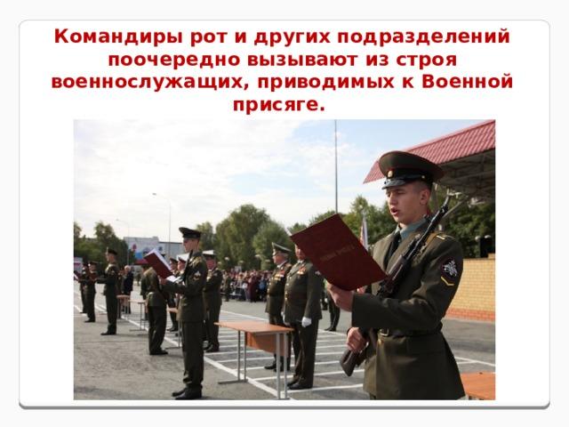 Командиры рот и других подразделений поочередно вызывают из строя военнослужащих, приводимых к Военной присяге.