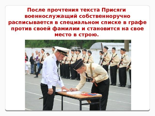 После прочтения текста Присяги военнослужащий собственноручно расписывается в специальном списке в графе против своей фамилии и становится на свое место в строю.