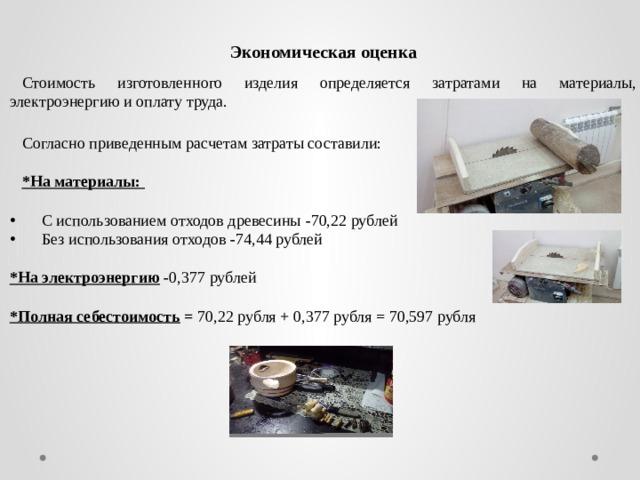 Экономическая оценка Стоимость изготовленного изделия определяется затратами на материалы, электроэнергию и оплату труда. Согласно приведенным расчетам затраты составили: *На материалы:   С использованием отходов древесины - 70,22  рублей Без использования отходов - 74,44  рублей *На электроэнергию - 0,377 рублей *Полная себестоимость = 70,22  рубля + 0,377 рубля = 70,597 рубля