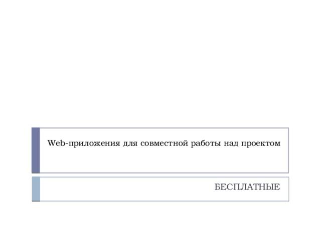 Web-приложения для совместной работы над проектом    БЕСПЛАТНЫЕ