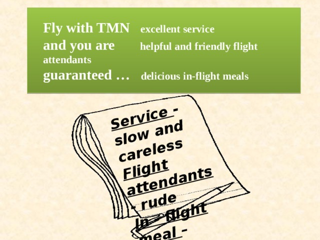 Service - slow and careless Flight attendants - rude In - flight meal – cold, tasted horrible Fly with TMN excellent service  and you are helpful and friendly flight attendants   guaranteed … delicious in-flight meals