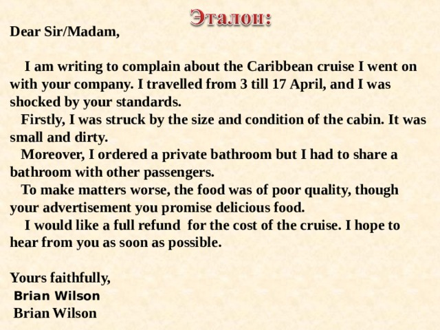 Dear Sir/Madam,   I am writing to complain about the Caribbean cruise I went on with your company. I travelled from 3 till 17 April, and I was shocked by your standards.  Firstly, I was struck by the size and condition of the cabin. It was small and dirty.  Moreover, I ordered a private bathroom but I had to share a bathroom with other passengers.  To make matters worse, the food was of poor quality, though your advertisement you promise delicious food.  I would like a full refund for the cost of the cruise. I hope to hear from you as soon as possible.  Yours faithfully,  Brian Wilson  Brian Wilson