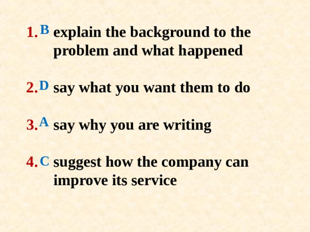 B D 1 .   explain the background to the   problem and  what happened   2 .  say what you want them to do   3 .  say why you are writing   4 .   suggest how the company can   improve its service   A C