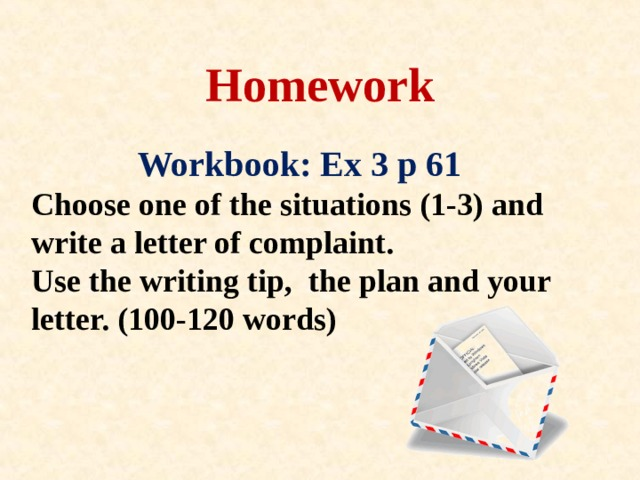 Homework  Workbook: Ex 3 p 61  Choose one of the situations (1-3) and write a letter of complaint.  Use the writing tip , the plan  and your letter. (1 0 0-1 2 0 words)
