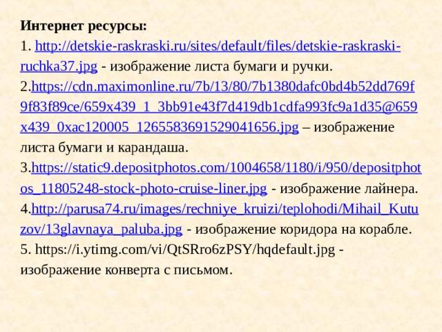 Интернет ресурсы:  1. http :// detskie - raskraski . ru / sites / default / files / detskie - raskraski - ruchka 37. jpg - изображение листа бумаги и ручки.  2. https://cdn.maximonline.ru/7b/13/80/7b1380dafc0bd4b52dd769f9f83f89ce/659x439_1_3bb91e43f7d419db1cdfa993fc9a1d35@659x439_0xac120005_1265583691529041656.jpg – изображение листа бумаги и карандаша.  3. https://static9.depositphotos.com/1004658/1180/i/950/depositphotos_11805248-stock-photo-cruise-liner.jpg - изображение лайнера.  4. http :// parusa 74. ru/images/rechniye_kruizi/teplohodi/Mihail_Kutuzov/13glavnaya_paluba.jpg - изображение коридора на корабле.  5. https://i.ytimg.com/vi/QtSRro6zPSY/hqdefault.jpg - изображение конверта с письмом.