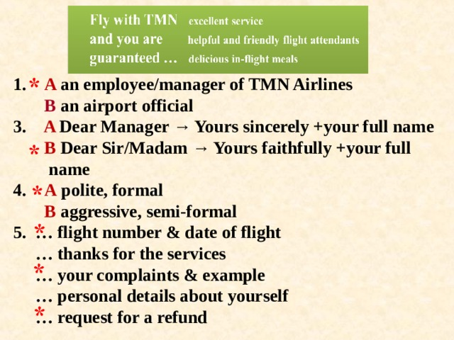 1. A an employee/manager of TMN Airlines  В an airport official  3. A Dear Manager → Yours sincerely +your full name   В Dear Sir/Madam → Yours faithfully +your full  name  4. A polite, formal   В aggressive, semi-formal  5. … flight number & date of flight  … thanks for the services  … your complaints & example  … personal details about yourself  … request for a refund
