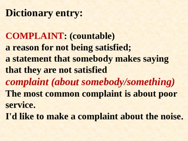 Dictionary entry:   COMPLAINT : (countable)  a reason for not being satisfied;  a statement that somebody makes saying that they are not satisfied  complaint (about somebody/something)  The most common complaint is about poor service.  I'd like to make a complaint about the noise.