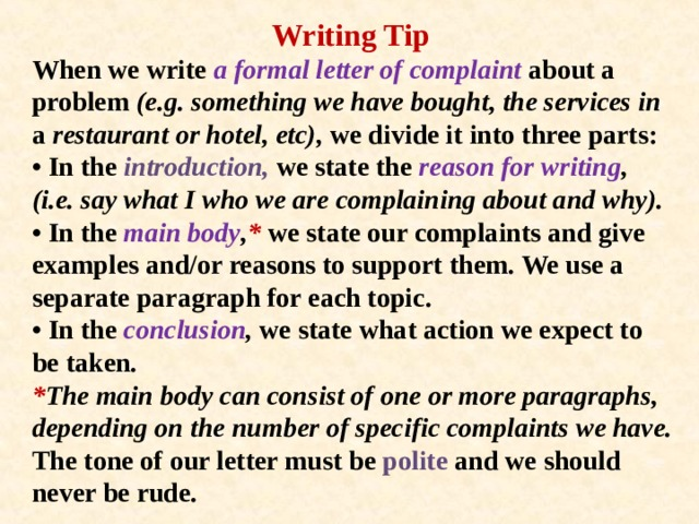 Writing Tip When we write a formal letter of complaint about a problem (e.g. something we have bought, the services in a restaurant or hotel, etc), we divide it into three parts:  • In the introduction, we state the reason for writing , (i.e. say what I who we are complaining about and why).  • In the main body , * we state our complaints and give examples and/or reasons to support them. We use a separate paragraph for each topic.  • In the conclusion , we state what action we expect to be taken.  * The main body can consist of one or more paragraphs, depending on the number of specific complaints we have.  The tone of our letter must be polite and we should never be rude.