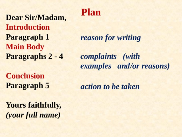 Plan Dear Sir/Madam,  Introduction  Paragraph 1  Main Body  Paragraphs 2 - 4   Conclusion  Paragraph 5   Yours faithfully,  (your full name)   reason for writing complaints (with examples and/or reasons) action to be taken