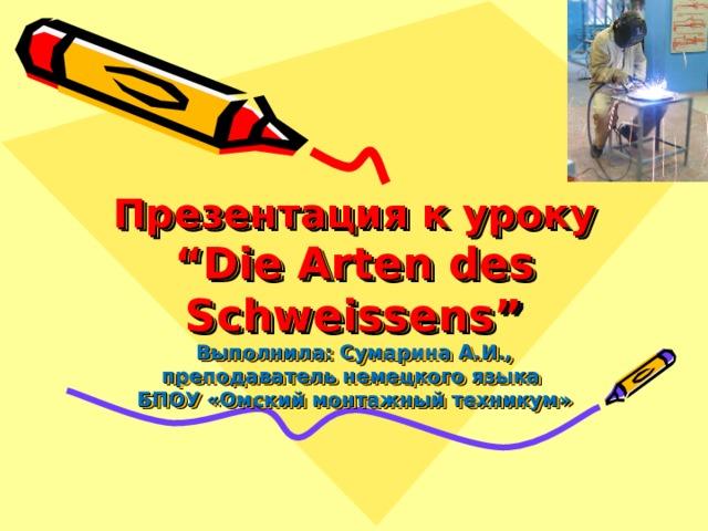 """Презентация к уроку  """"Die Arten des Schweissens""""  Выполнила: Сумарина А.И.,  преподаватель немецкого языка  БПОУ «Омский монтажный техникум»"""