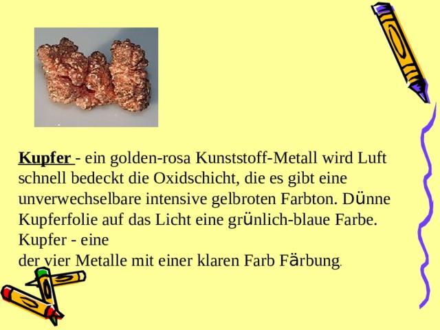Kupfer - ein golden-rosa Kunststoff-Metall wird Luft schnell bedeckt die Oxidschicht, die es gibt eine unverwechselbare intensive gelbroten Farbton. D ü nne Kupferfolie auf das Licht eine gr ü nlich-blaue Farbe. Kupfer - eine der vier Metalle mit einer klaren Farb F ä rbung .