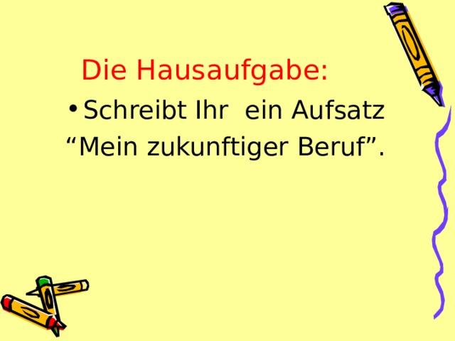 """Die Hausaufgabe: Schreibt Ihr ein Aufsatz """" Mein zukunftiger Beruf""""."""