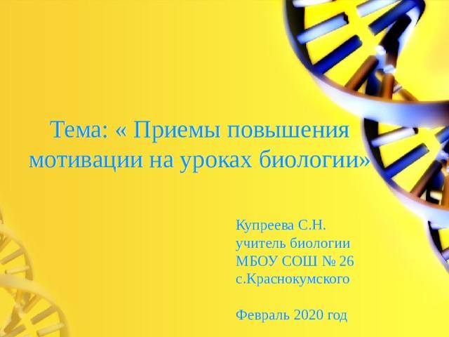 Тема: « Приемы повышения мотивации на уроках биологии» Купреева С.Н. учитель биологии МБОУ СОШ № 26 с.Краснокумского Февраль 2020 год