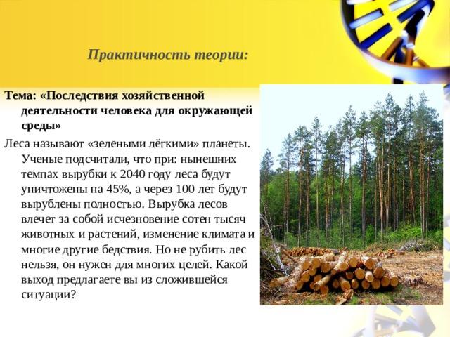 Практичность теории: Тема: «Последствия хозяйственной деятельности человека для окружающей среды» Леса называют «зелеными лёгкими» планеты. Ученые подсчитали, что при: нынешних темпах вырубки к 2040 году леса будут уничтожены на 45%, а через 100 лет будут вырублены полностью. Вырубка лесов влечет за собой исчезновение сотен тысяч животных и растений, изменение климата и многие другие бедствия. Но не рубить лес нельзя, он нужен для многих целей. Какой выход предлагаете вы из сложившейся ситуации?