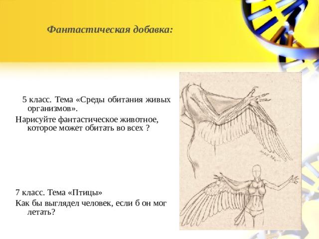Фантастическая добавка:  5 класс. Тема «Среды обитания живых организмов». Нарисуйте фантастическое животное, которое может обитать во всех ? 7 класс. Тема «Птицы» Как бы выглядел человек, если б он мог летать?