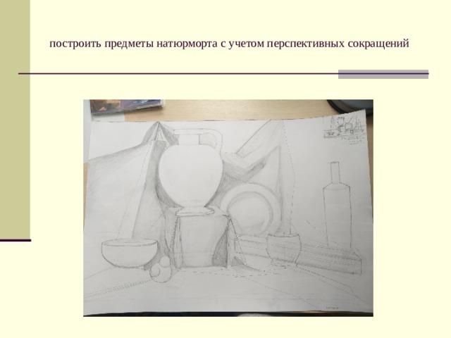 построить предметы натюрморта с учетом перспективных сокращений