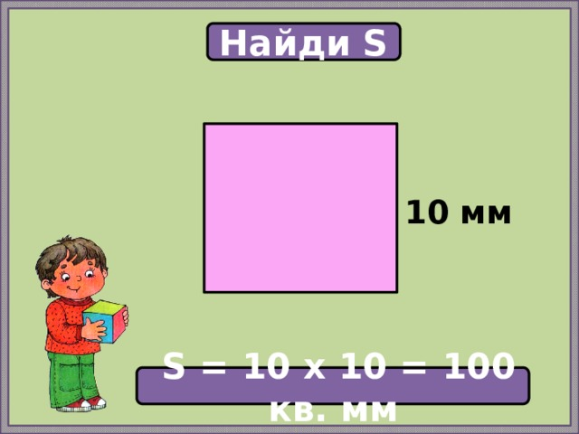 Найди S  10 мм  S = 10 х 10 = 100 кв. мм