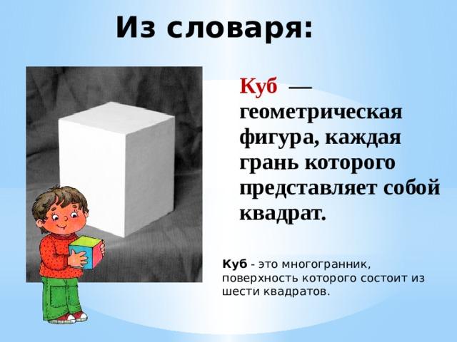 Из словаря: Куб — геометрическая фигура, каждая грань которого представляет собой квадрат. Куб - это многогранник, поверхность которого состоит из шести квадратов.