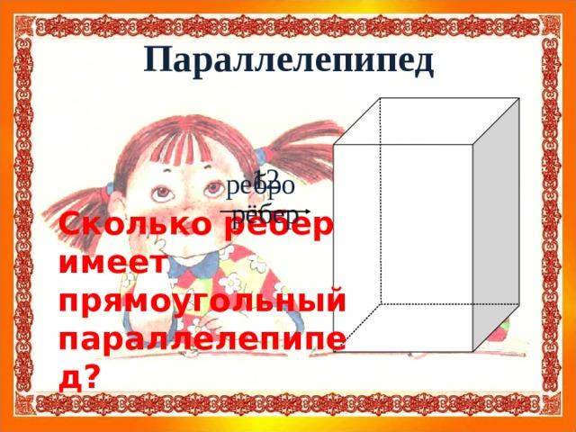 Параллелепипед 12 рёбер ребро Сколько рёбер имеет прямоугольный параллелепипед?