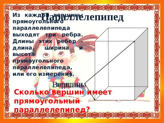 Параллелепипед Из каждой вершины прямоугольного параллелепипеда выходят три ребра. Длины этих ребер - длина, ширина и высота прямоугольного параллелепипеда, или его измерения. 8 вершин Вершины Сколько вершин имеет прямоугольный параллелепипед?