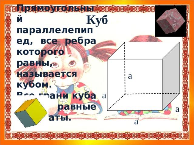Прямоугольный параллелепипед, все ребра которого равны, называется кубом. Все грани куба - равные квадраты. Куб а а а а