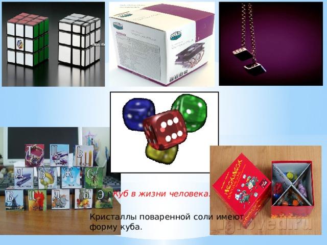 Куб в жизни человека. Кристаллы поваренной соли имеют форму куба.