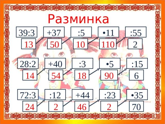 Разминка 39:3 +37 :5 • 11 :55 10 110 2 13 50 • 5 :15 +40 28:2 :3 6 90 18 54 14 :12 • 35 :23 +44 72:3 24 2 46 2 70