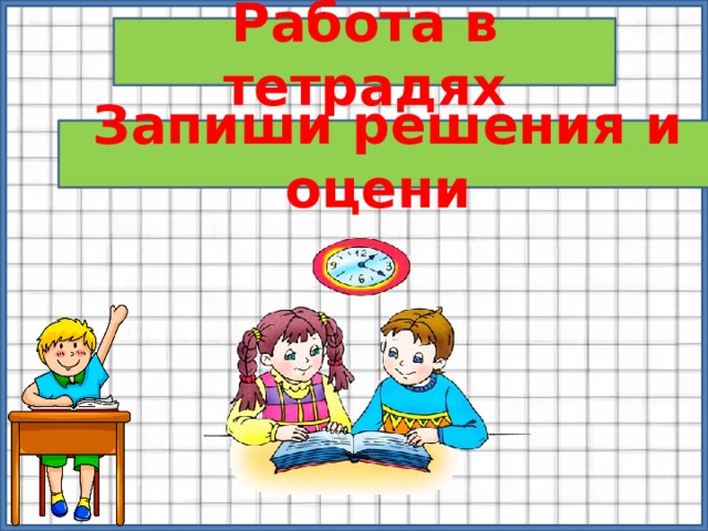 Работа в тетрадях Запиши решения и оцени