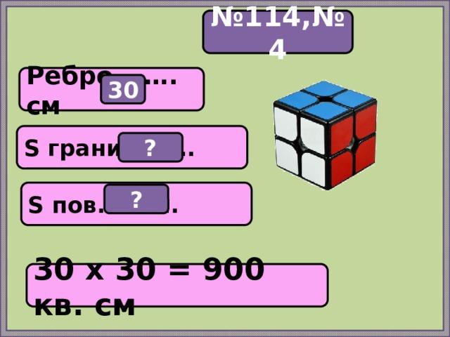 № 114,№4 Ребро – …. см 30 S грани = ….. ? S пов. = ….. ? 30 х 30 = 900 кв. см