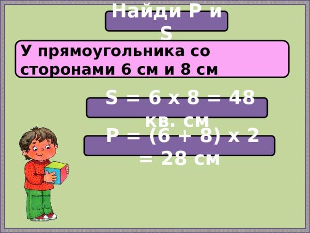 Найди P и S У прямоугольника со сторонами 6 см и 8 см  S = 6 х 8 = 48 кв. см  P = (6 + 8) х 2 = 28 см