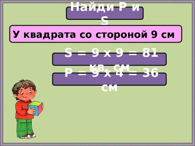 Найди P и S У квадрата со стороной 9 см  S = 9 х 9 = 81 кв. см  P = 9 х 4 = 36 см