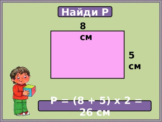 Найди P 8 см  5 см  P = (8 + 5) х 2 = 26 см