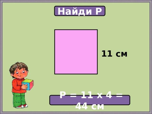 Найди P  11 см  P = 11 х 4 = 44 см